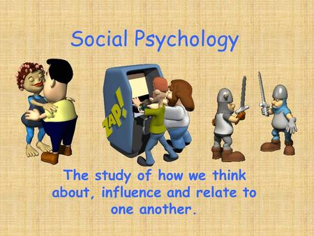 Social Psychology The study of how we think about, influence and relate to one another.
