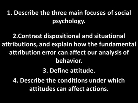 1. Describe the three main focuses of social psychology. 2.Contrast dispositional and situational attributions, and explain how the fundamental attribution.