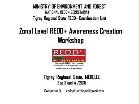 NATIONAL REDD+ SECRETARIAT Zonal Level REDD+ Awareness Creation Workshop MINISTRY OF ENVIRONMENT AND FOREST Tigray Regional State, MEKELLE Sep 3 and 4.