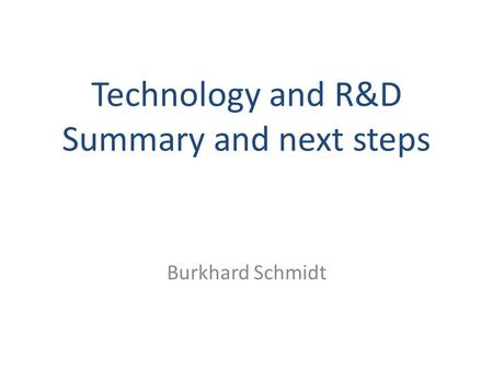 Technology and R&D Summary and next steps Burkhard Schmidt.