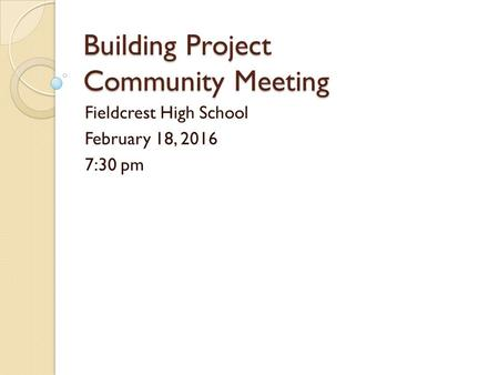 Building Project Community Meeting Fieldcrest High School February 18, 2016 7:30 pm.