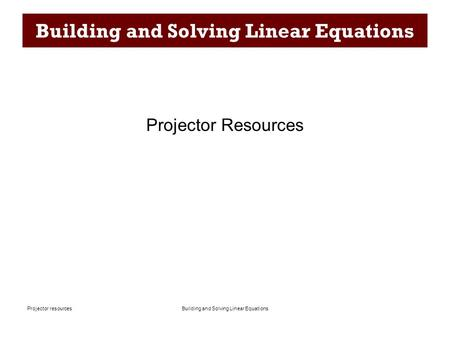 Building and Solving Linear EquationsProjector resources Building and Solving Linear Equations Projector Resources.