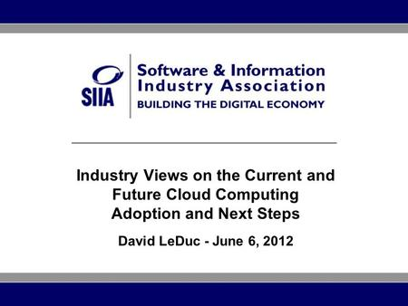 Industry Views on the Current and Future Cloud Computing Adoption and Next Steps David LeDuc - June 6, 2012.