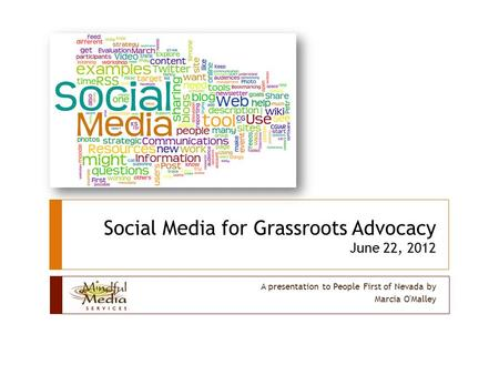 Social Media for Grassroots Advocacy June 22, 2012 A presentation to People First of Nevada by Marcia O'Malley.