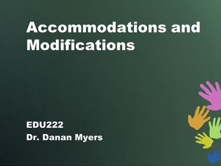 Accommodations and Modifications EDU222 Dr. Danan Myers.