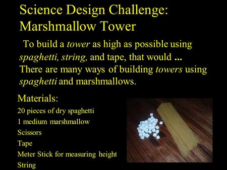 Science Design Challenge: Marshmallow Tower To build a tower as high as possible using spaghetti, string, and tape, that would... There are many ways of.