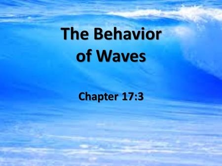 The Behavior of Waves Chapter 17:3. Science Journal Entry 34 Compare and contrast transverse waves, longitudinal waves, and surface waves.