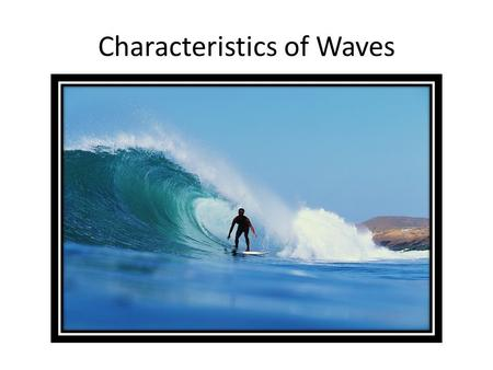 Characteristics of Waves. What is a wave? A wave is a action that causes energy to travel from one place to another. – Energy is a push or a pull on an.
