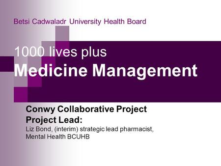 Betsi Cadwaladr University Health Board 1000 lives plus Medicine Management Conwy Collaborative Project Project Lead: Liz Bond, (interim) strategic lead.