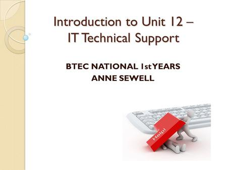 Introduction to Unit 12 – IT Technical Support BTEC NATIONAL 1st YEARS ANNE SEWELL.