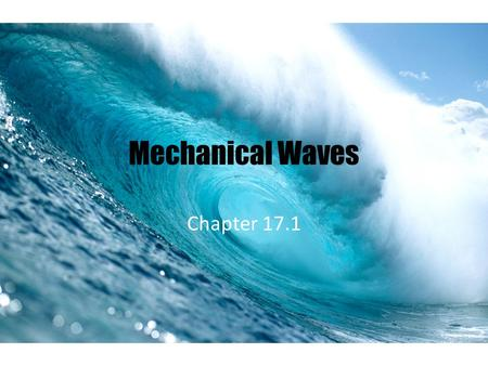 Mechanical Waves Chapter 17.1. What are Mechanical Waves? Mechanical wave = a disturbance in matter that carries energy from one place to another. The.
