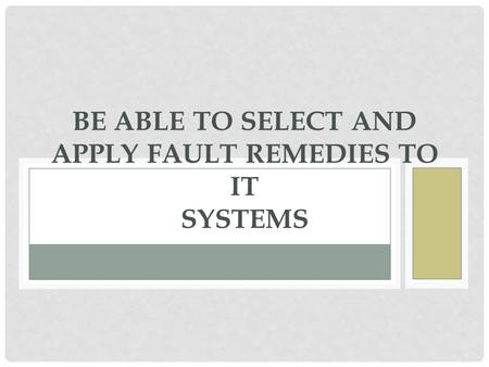 BE ABLE TO SELECT AND APPLY FAULT REMEDIES TO IT SYSTEMS.