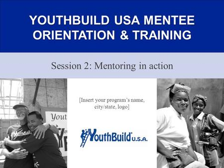 YOUTHBUILD USA MENTEE ORIENTATION & TRAINING Session 2: Mentoring in action 1 [Insert your program's name, city/state, logo]