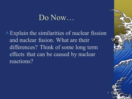 Do Now… Explain the similarities of nuclear fission and nuclear fusion. What are their differences? Think of some long term effects that can be caused.