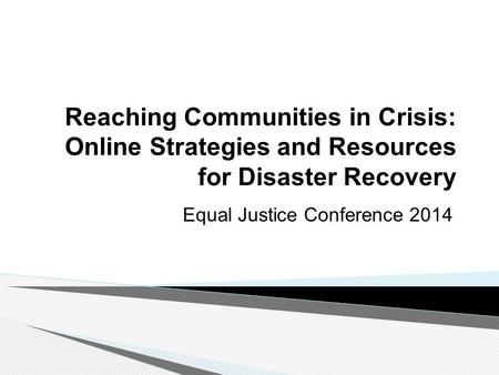 Reaching Communities in Crisis: Online Strategies and Resources for Disaster Recovery Equal Justice Conference 2014.