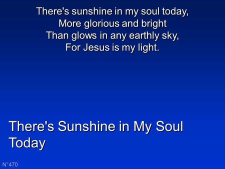 There's Sunshine in My Soul Today N°470 There's sunshine in my soul today, More glorious and bright Than glows in any earthly sky, For Jesus is my light.