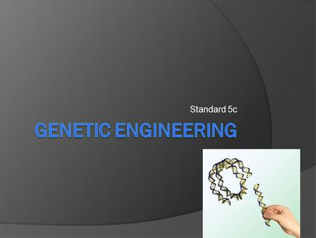 Standard 5c. Learning Goals  1. Compare Selective Breeding & Genetic Engineering.  2. Summarize the two main steps in genetic engineering.  3. Explain.
