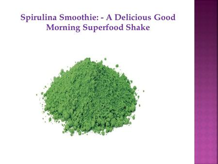 Spirulina Smoothie: - A Delicious Good Morning Superfood Shake.