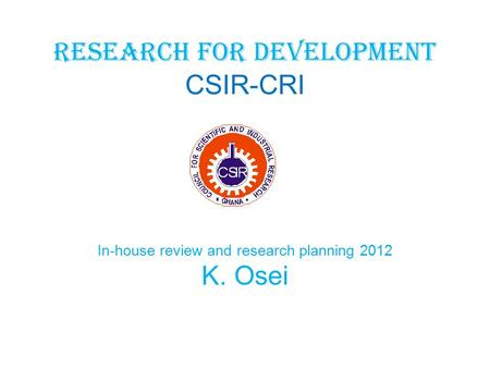Research for development CSIR-CRI In-house review and research planning 2012 K. Osei.