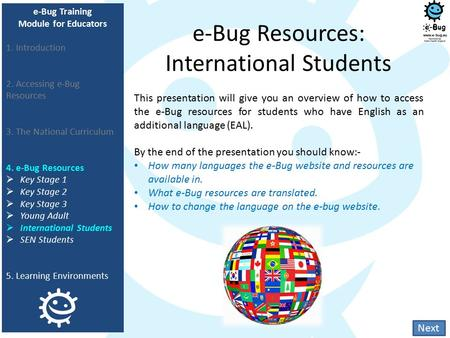 E-Bug Resources: International Students This presentation will give you an overview of how to access the e-Bug resources for students who have English.