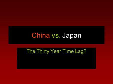 China vs. Japan The Thirty Year Time Lag?. Amazing Growth of GDP Both the Japanese and Chinese economies in the thirty years examined showed incredible.