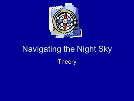 Navigating the Night Sky Theory. Pinpointing a Position How do we define the position of a point on the surface of the Earth? What are the two sets of.