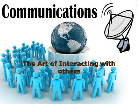 The Art of Interacting with others. Why Study Communication?  Knowing What happens when people communicate with themselves and othersWhat happens when.