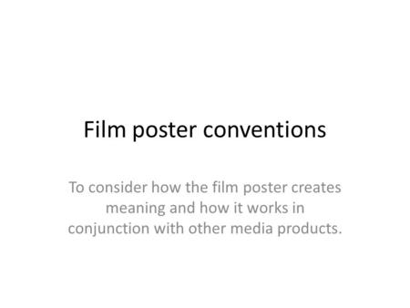Film poster conventions To consider how the film poster creates meaning and how it works in conjunction with other media products.
