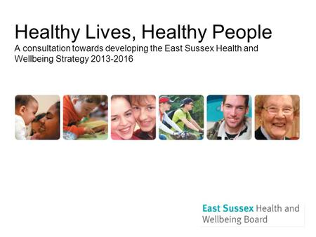 Healthy Lives, Healthy People A consultation towards developing the East Sussex Health and Wellbeing Strategy 2013-2016.