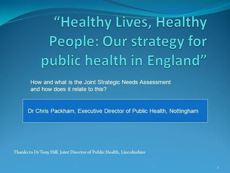 1 Thanks to Dr Tony Hill, Joint Director of Public Health, Lincolnshire Dr Chris Packham, Executive Director of Public Health, Nottingham How and what.
