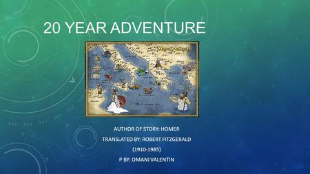 20 YEAR ADVENTURE AUTHOR OF STORY: HOMER TRANSLATED BY: ROBERT FITZGERALD (1910-1985) P BY: OMANI VALENTIN.