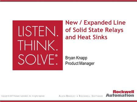 Copyright © 2007 Rockwell Automation, Inc. All rights reserved. New / Expanded Line of Solid State Relays and Heat Sinks Bryan Knapp Product Manager.