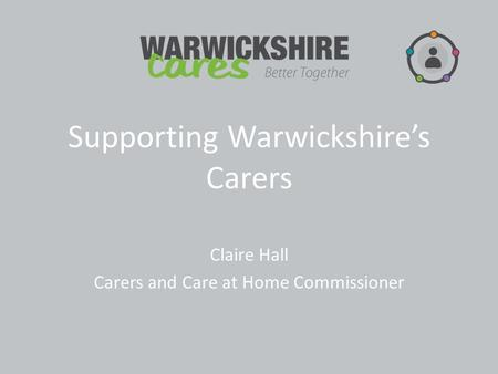 Supporting Warwickshire's Carers Claire Hall Carers and Care at Home Commissioner.