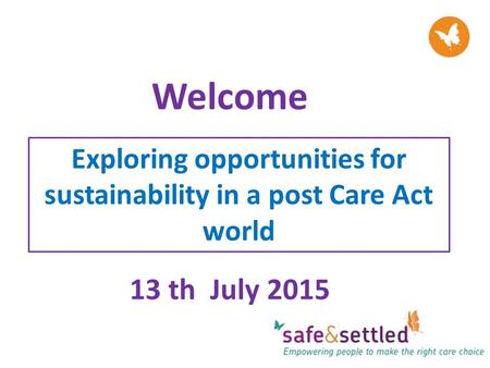 Welcome 13 th July 2015 Exploring opportunities for sustainability in a post Care Act world.