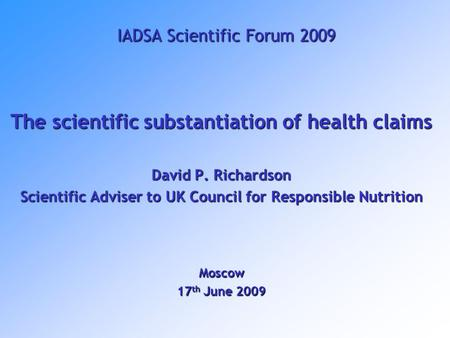 IADSA Scientific Forum 2009 The scientific substantiation of health claims David P. Richardson Scientific Adviser to UK Council for Responsible Nutrition.