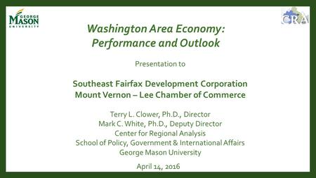 April 14, 2016 Washington Area Economy: Performance and Outlook Terry L. Clower, Ph.D., Director Mark C. White, Ph.D., Deputy Director Center for Regional.