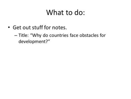 "What to do: Get out stuff for notes. – Title: ""Why do countries face obstacles for development?"""