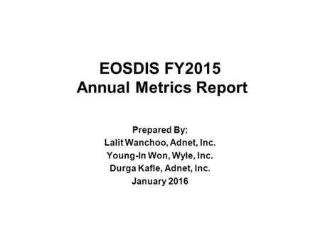 EOSDIS FY2015 Annual Metrics Report Prepared By: Lalit Wanchoo, Adnet, Inc. Young-In Won, Wyle, Inc. Durga Kafle, Adnet, Inc. January 2016.