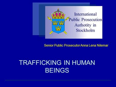 TRAFFICKING IN HUMAN BEINGS Senior Public Prosecutor Anna Lena Nilemar International Public Prosecution Authotity in Stockholm.