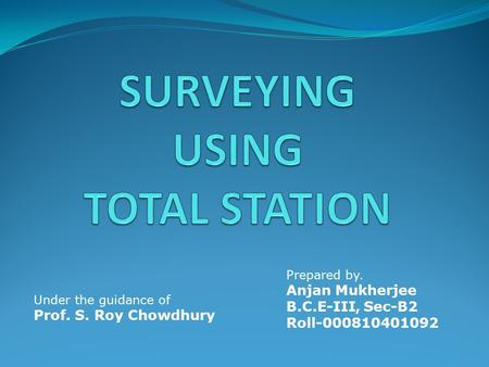 Under the guidance of Prof. S. Roy Chowdhury Prepared by. Anjan Mukherjee B.C.E-III, Sec-B2 Roll-000810401092.
