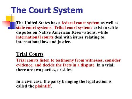 The Court System The United States has a federal court system as well as state court systems. Tribal court systems exist to settle disputes on Native.