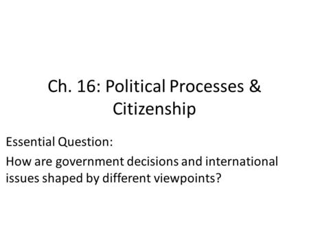 Ch. 16: Political Processes & Citizenship Essential Question: How are government decisions and international issues shaped by different viewpoints?