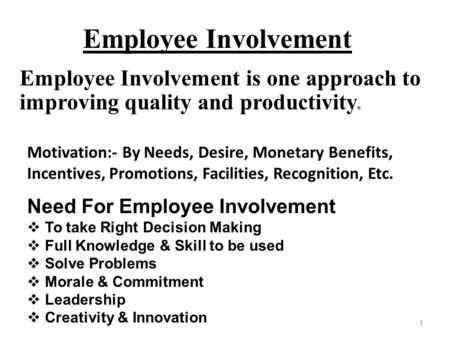 1 Employee Involvement Employee Involvement is one approach to improving quality and productivity. Motivation:- By Needs, Desire, Monetary Benefits, Incentives,