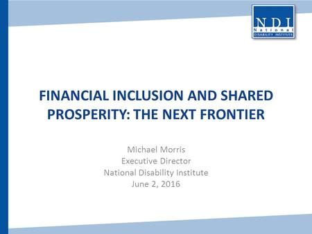 FINANCIAL INCLUSION AND SHARED PROSPERITY: THE NEXT FRONTIER Michael Morris Executive Director National Disability Institute June 2, 2016.