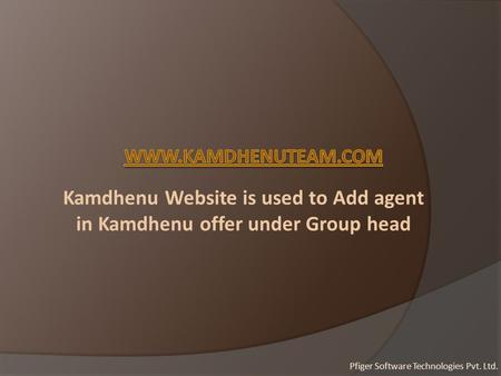 Kamdhenu Website is used to Add agent in Kamdhenu offer under Group head Pfiger Software Technologies Pvt. Ltd.