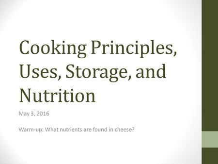 Cooking Principles, Uses, Storage, and Nutrition May 3, 2016 Warm-up: What nutrients are found in cheese?