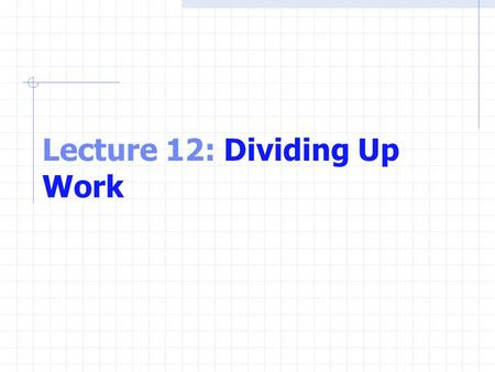 Lecture 12: Dividing Up Work. Why Using Functions Divide-and-conquer making large program development more manageable. Software reusability Use existing.