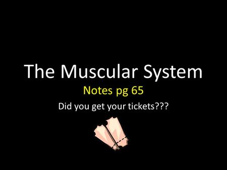 The Muscular System Notes pg 65 Did you get your tickets???