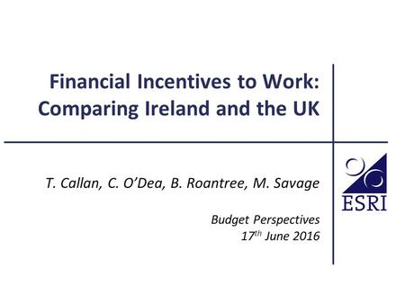 Financial Incentives to Work: Comparing Ireland and the UK T. Callan, C. O'Dea, B. Roantree, M. Savage Budget Perspectives 17 th June 2016.