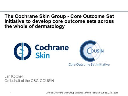 Annual Cochrane Skin Group Meeting, London, February 22nd & 23rd, 2016 1 The Cochrane Skin Group - Core Outcome Set Initiative to develop core outcome.